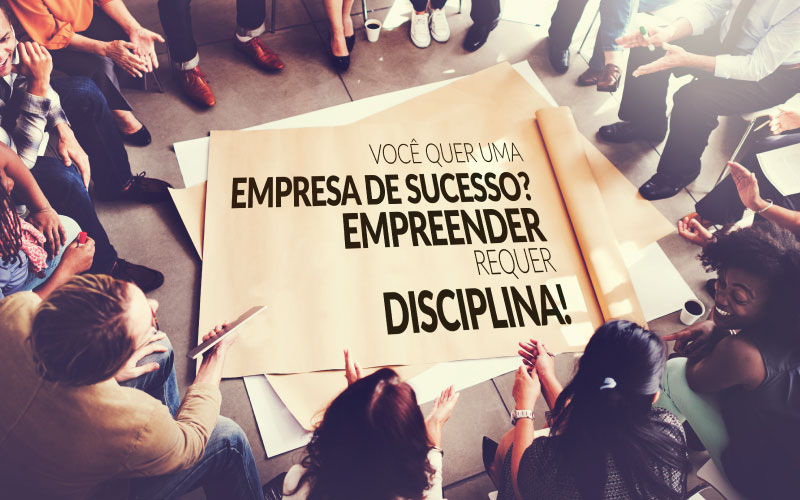 Você Quer Uma Empresa De Sucesso? Empreender Requer Disciplina!
